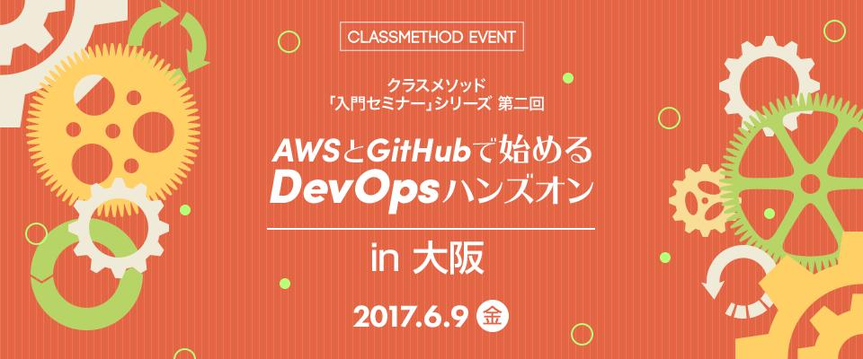 6/9AWSとGitHubで始めるDevOpsハンズオン!(大阪)